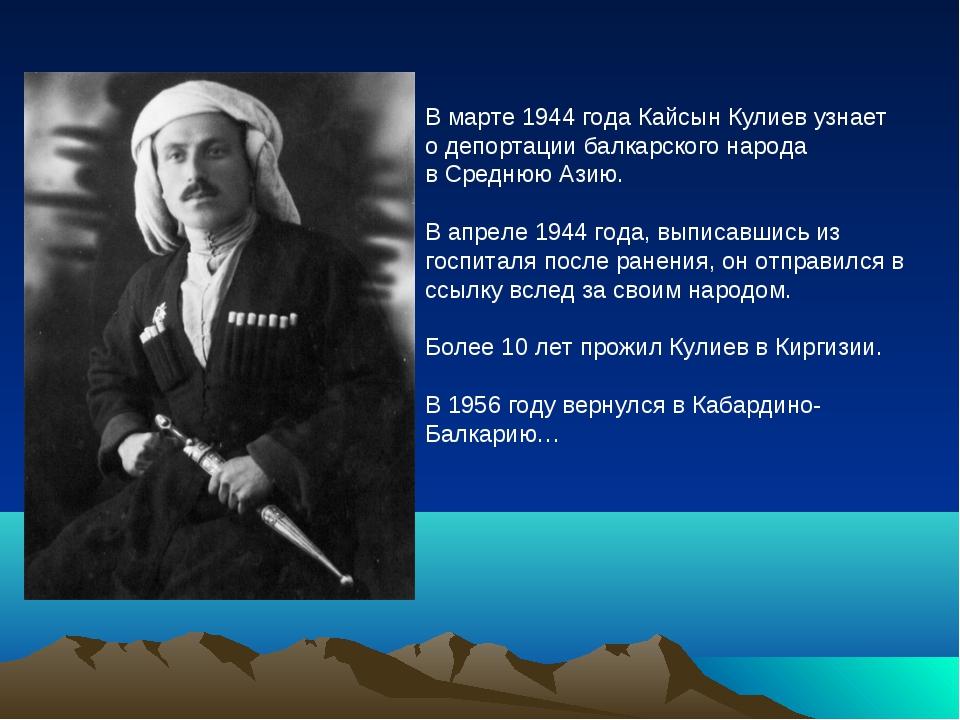 В марте 1944 года Кайсын Кулиев узнает о депортации балкарского народа в Сред...