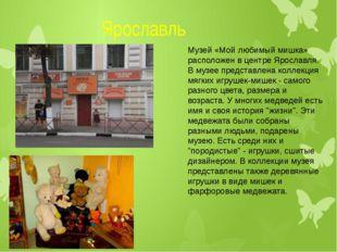 Ярославль Музей «Мой любимый мишка» расположен в центре Ярославля. В музее п