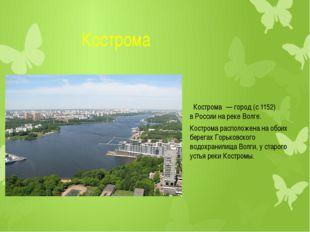 Кострома Кострома́—город(с 1152) вРоссиина рекеВолге. Кострома располо