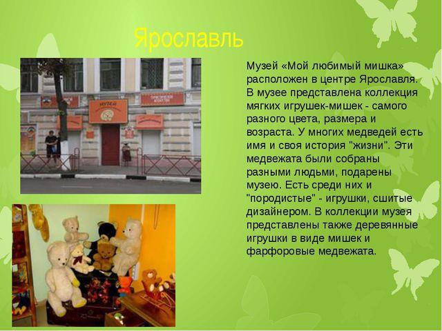 Ярославль Музей «Мой любимый мишка» расположен в центре Ярославля. В музее п...