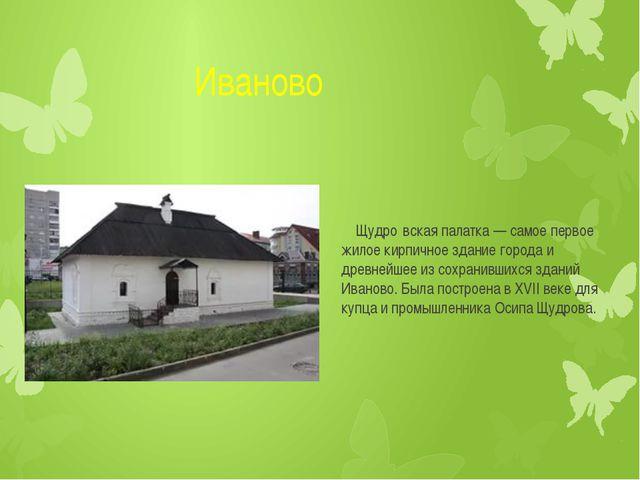 Иваново Щудро́вская палатка — самое первое жилое кирпичное здание города...
