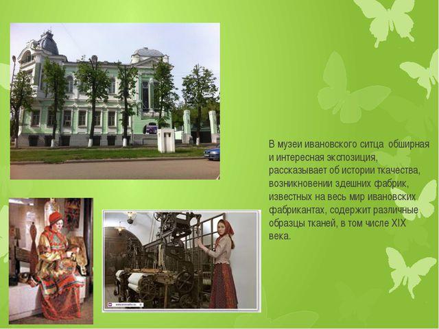 В музеи ивановского ситца обширная и интересная экспозиция, рассказывает об и...