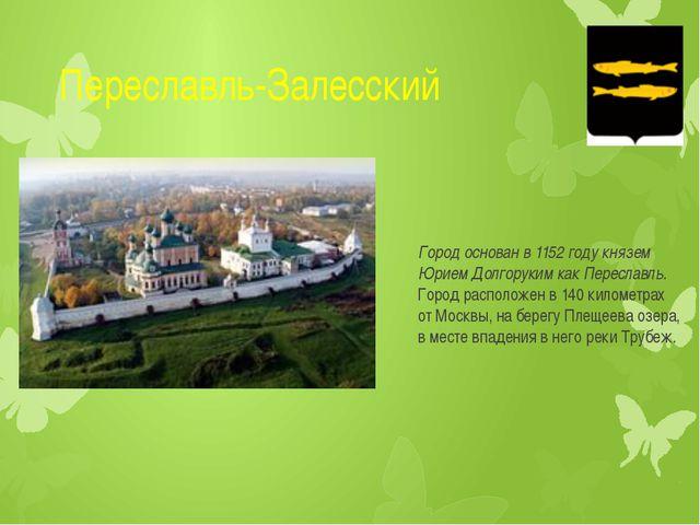 Переславль-Залесский Город основан в 1152 году князем Юрием Долгоруким какПе...