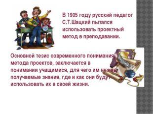 В 1905 году русский педагог С.Т.Шацкий пытался использовать проектный метод в