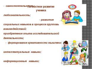 Личностное развитие ученика - самостоятельность; - любознательность; - развит