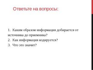 Ответьте на вопросы: 1.Каким образом информация добирается от источника до п