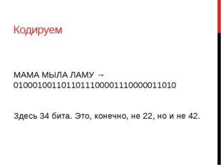 Кодируем МАМА МЫЛА ЛАМУ → 0100010011011011100001110000011010 Здесь 34 бита. Э