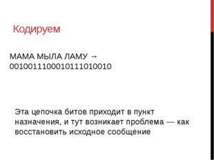 Кодируем МАМА МЫЛА ЛАМУ → 0010011100010111010010 Эта цепочка битов приходит в