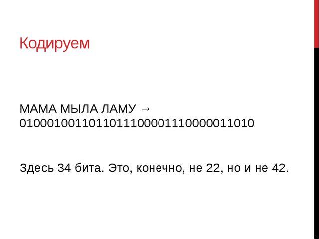 Кодируем МАМА МЫЛА ЛАМУ → 0100010011011011100001110000011010 Здесь 34 бита. Э...