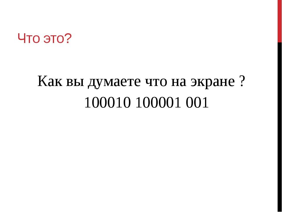 Что это? Как вы думаете что на экране ? 100010 100001 001