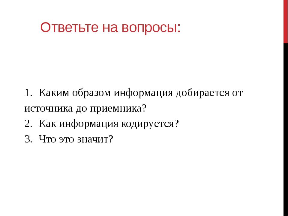 Ответьте на вопросы: 1.Каким образом информация добирается от источника до п...