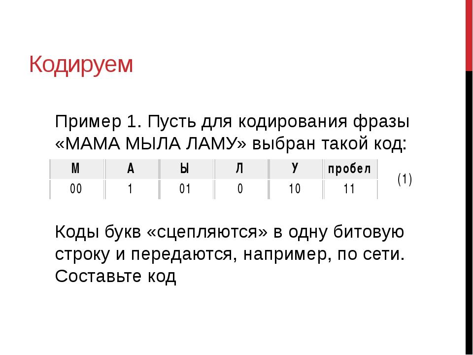 Кодируем Пример 1. Пусть для кодирования фразы «МАМА МЫЛА ЛАМУ» выбран такой...
