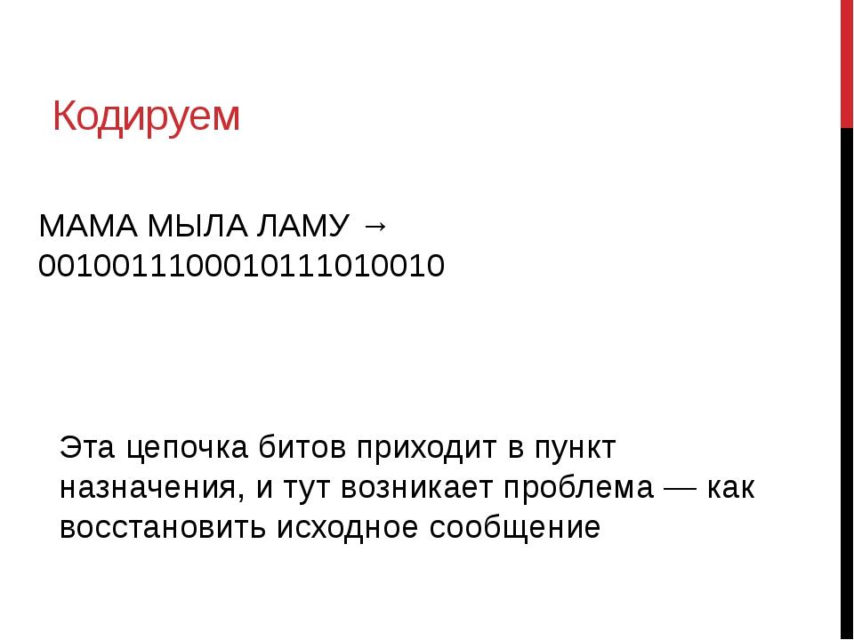 Кодируем МАМА МЫЛА ЛАМУ → 0010011100010111010010 Эта цепочка битов приходит в...