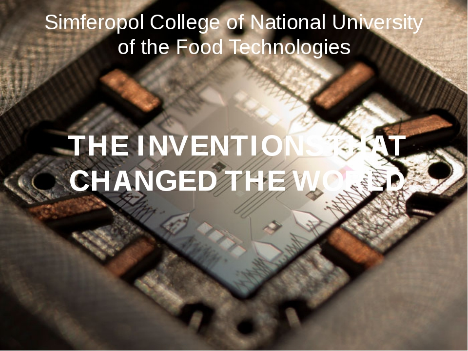 THE INVENTIONS THAT CHANGED THE WORLD Simferopol College of National Universi...