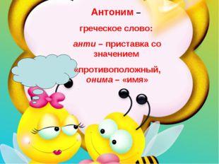 Антоним – греческое слово: анти – приставка со значением «противоположный,