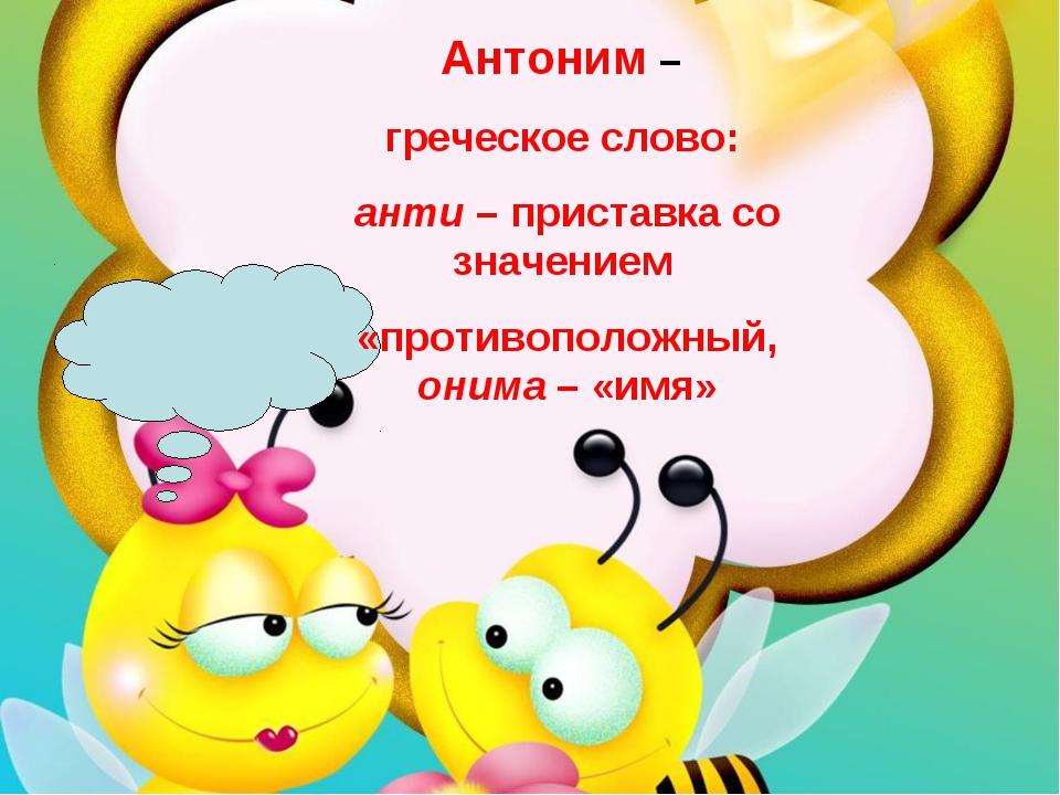 Антоним – греческое слово: анти – приставка со значением «противоположный,...