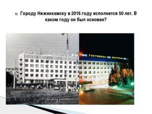 5) Городу Нижнекамску в 2016 году исполнится 50 лет. В каком году он был осн