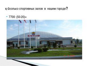 7700: (50·20)= 6) Сколько спортивных залов в нашем городе?