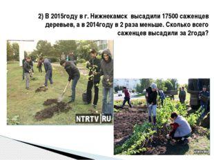 2) В 2015году в г. Нижнекамск высадили 17500 саженцев деревьев, а в 2014году