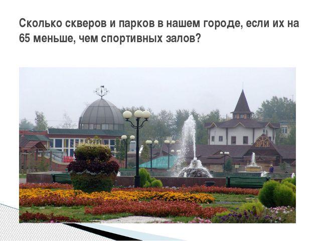 Сколько скверов и парков в нашем городе, если их на 65 меньше, чем спортивных...