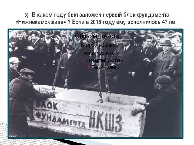 3) В каком году был заложен первый блок фундамента «Нижнекамскшина» ? Если в...