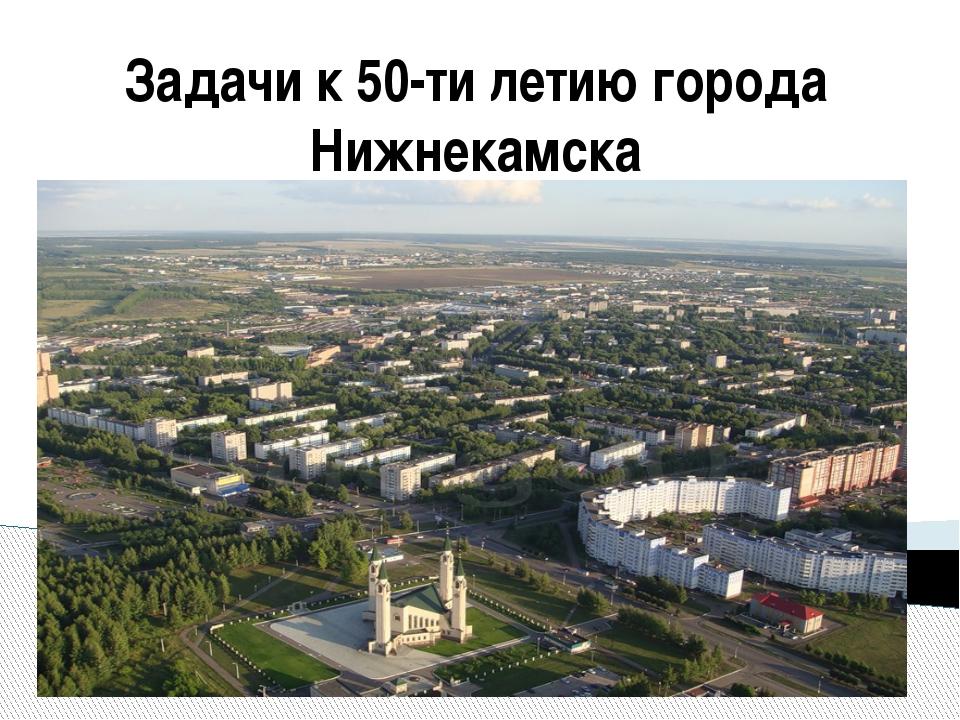 Задачи к 50-ти летию города Нижнекамска