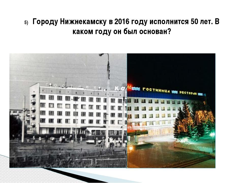 5) Городу Нижнекамску в 2016 году исполнится 50 лет. В каком году он был осн...