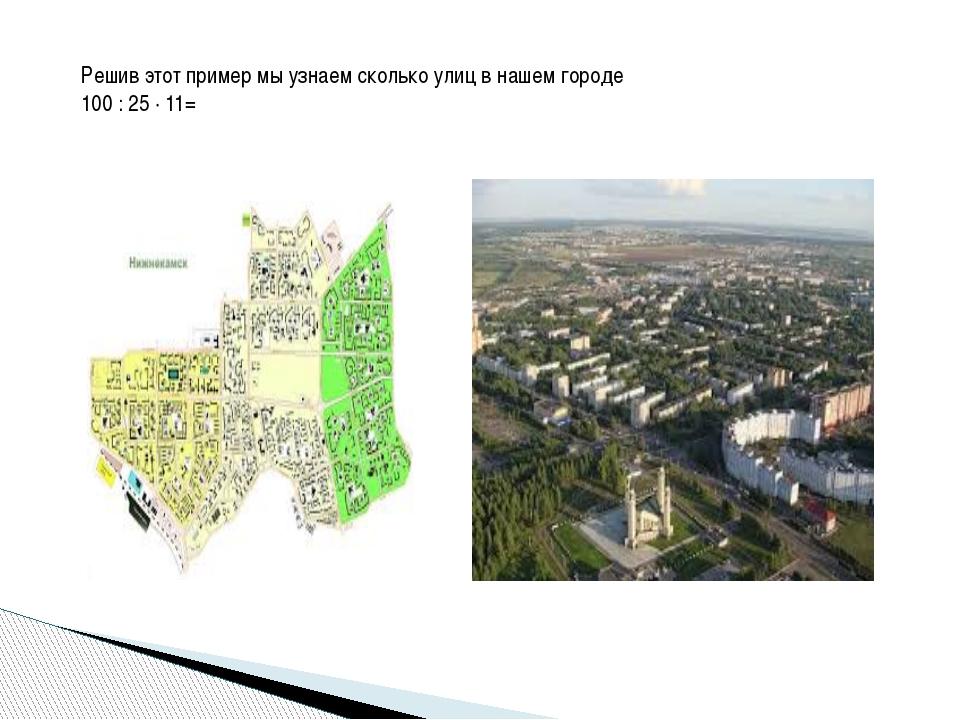 Решив этот пример мы узнаем сколько улиц в нашем городе 100 : 25 · 11=