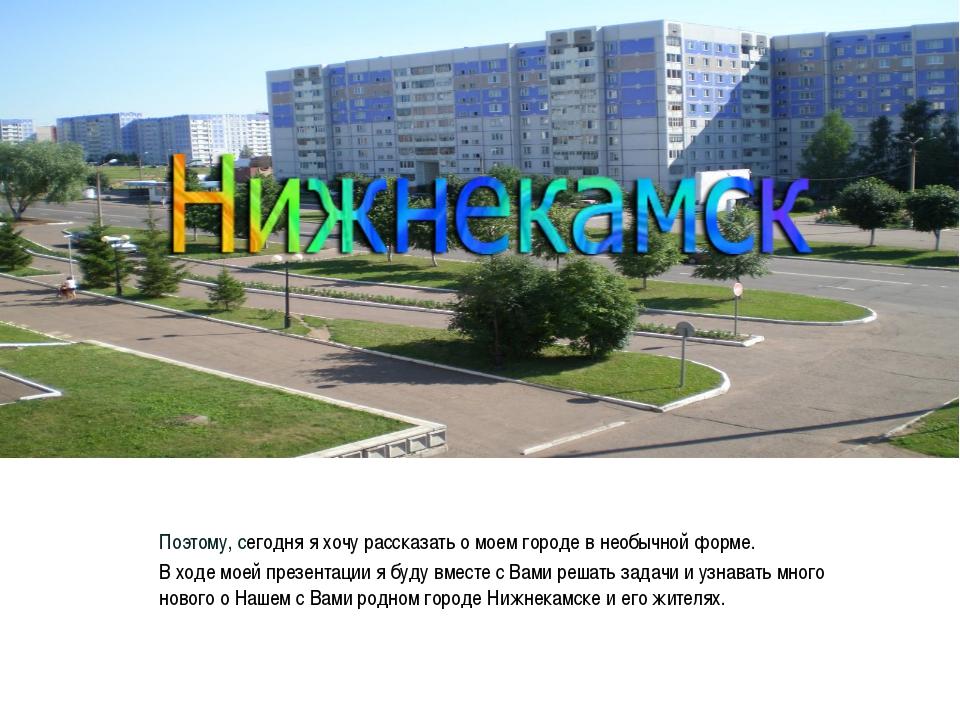 Нижнекамск Поэтому, сегодня я хочу рассказать о моем городе в необычной форме...