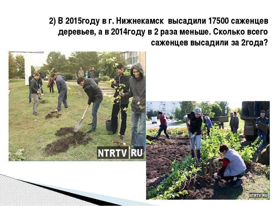 2) В 2015году в г. Нижнекамск высадили 17500 саженцев деревьев, а в 2014году...