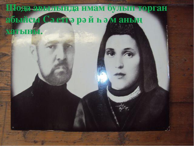 Шода авылында имам булып торган абыйсы Сәетгәрәй һәм аның хатыны.