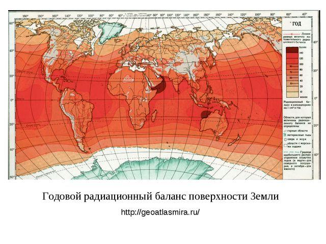 Годовой радиационный баланс поверхности Земли http://geoatlasmira.ru/