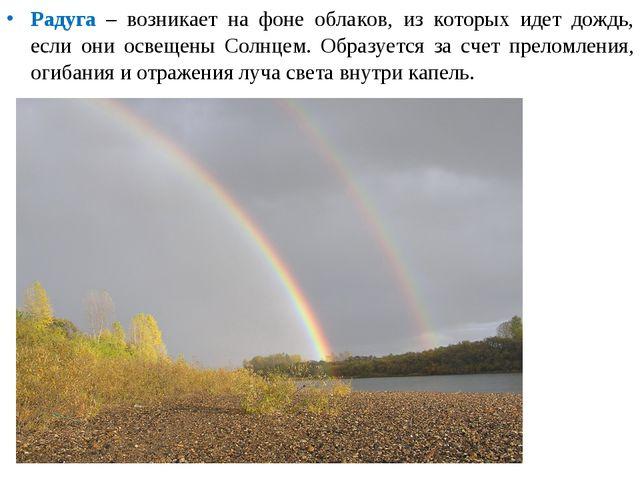 Радуга – возникает на фоне облаков, из которых идет дождь, если они освещены...