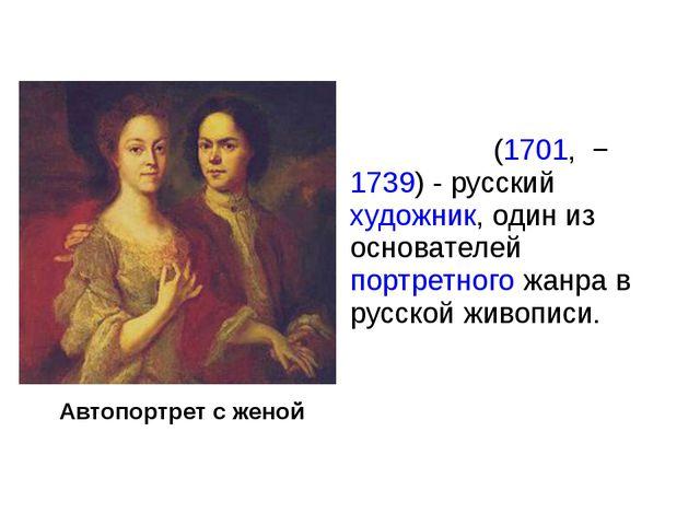 Автопортрет с женой Андре́й Матве́евич Матве́ев(1701,−1739)- русскийху...