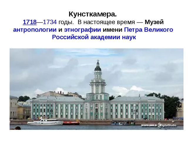 Кунсткамера. 1718—1734годы. В настоящее время—Музей антропологиииэтног...