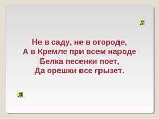 Не в саду, не в огороде, А в Кремле при всем народе Белка песенки поет, Да ор