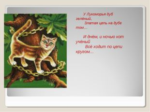 У Лукоморья дуб зелёный, Златая цепь на дубе том… И днём, и ночью кот учёный
