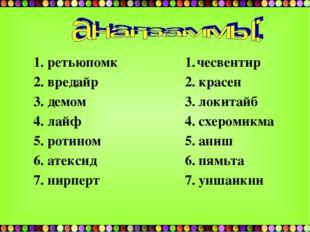 1. ретьюпомк 2. вредайр 3. демом 4. лайф 5. ротином 6. атексид 7. нирперт чес
