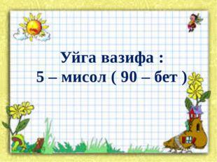 Уйга вазифа : 5 – мисол ( 90 – бет )