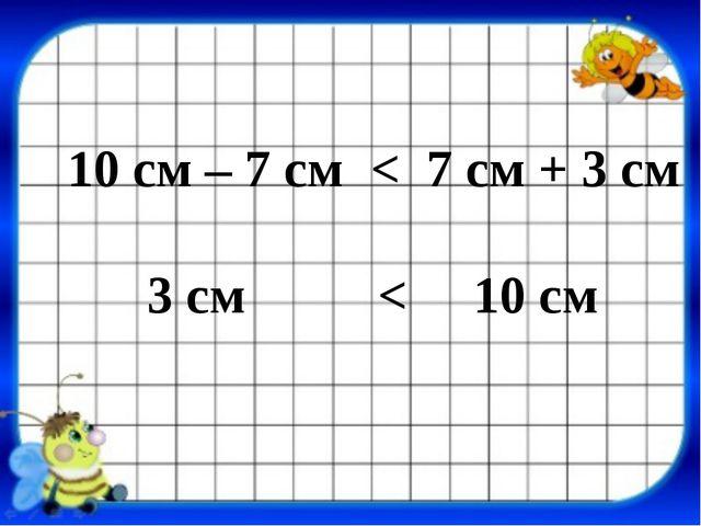 10 см – 7 см < 7 см + 3 см 3 см < 10 см