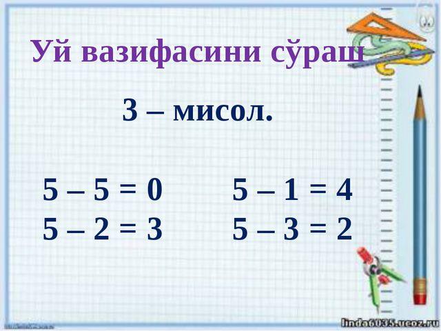 Уй вазифасини сўраш 3 – мисол. 5 – 5 = 0 5 – 1 = 4 5 – 2 = 3 5 – 3 = 2