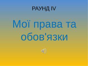РАУНД ІV Мої права та обов'язки