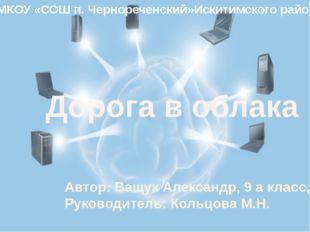 Дорога в облака Автор: Ващук Александр, 9 а класс, Руководитель: Кольцова М.