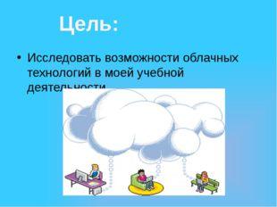 Исследовать возможности облачных технологий в моей учебной деятельности. Цель: