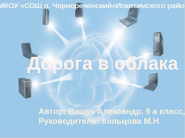 Дорога в облака Автор: Ващук Александр, 9 а класс, Руководитель: Кольцова М....