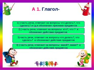 А 1. Глагол- 3)-часть речи, отвечает на вопросы что делать?, что сделать? и о