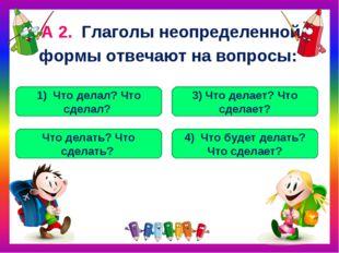 А 2. Глаголы неопределенной формы отвечают на вопросы: Что делать? Что сделат