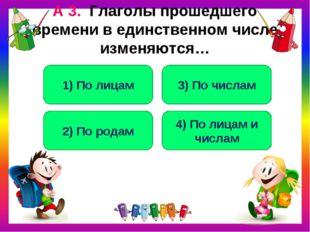 А 3. Глаголы прошедшего времени в единственном числе изменяются… 2) По родам