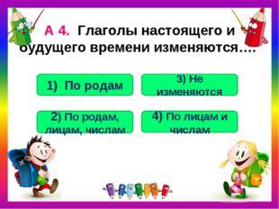 А 4. Глаголы настоящего и будущего времени изменяются…. 4) По лицам и числам