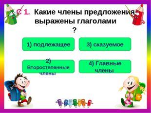 С 1. Какие члены предложения выражены глаголами ? 3) сказуемое 1) подлежащее